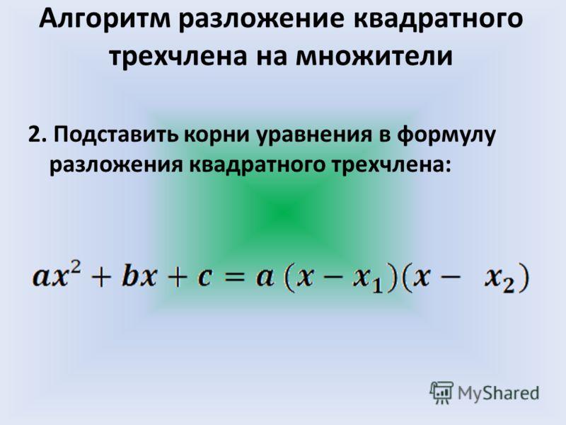 2. Подставить корни уравнения в формулу разложения квадратного трехчлена: Алгоритм разложение квадратного трехчлена на множители