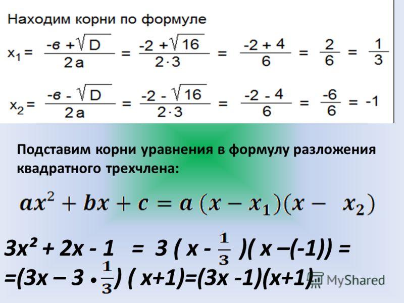 Подставим корни уравнения в формулу разложения квадратного трехчлена: 3х² + 2х - 1 = 3 ( х - )( х –(-1)) = =(3х – 3 ) ( х+1)=(3х -1)(х+1)