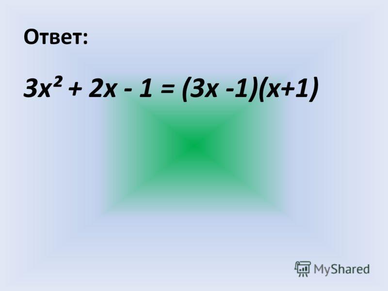 Ответ: 3х² + 2х - 1 = (3х -1)(х+1)