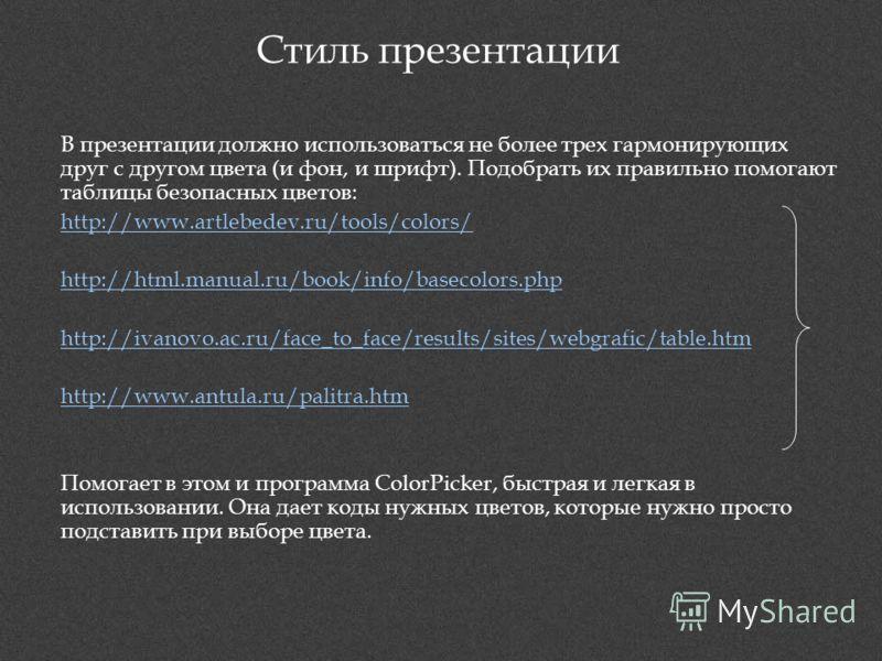 Стиль презентации В презентации должно использоваться не более трех гармонирующих друг с другом цвета (и фон, и шрифт). Подобрать их правильно помогают таблицы безопасных цветов: http://www.artlebedev.ru/tools/colors/ http://html.manual.ru/book/info/
