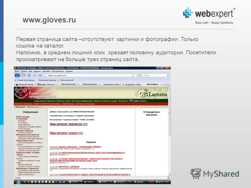 Первая страница сайта –отсутствуют картинки и фотографии.Только ссылка на каталог. Напомню, в среднем лишний клик срезает половину аудитории. Посетители просматривают на больше трех страниц сайта. www.gloves.ru