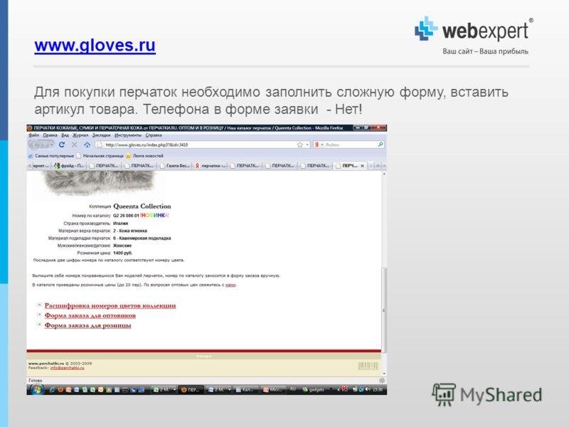 www.gloves.ru Для покупки перчаток необходимо заполнить сложную форму, вставить артикул товара. Телефона в форме заявки - Нет!
