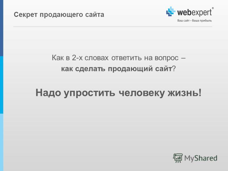 Как в 2-х словах ответить на вопрос – как сделать продающий сайт? Надо упростить человеку жизнь! Секрет продающего сайта