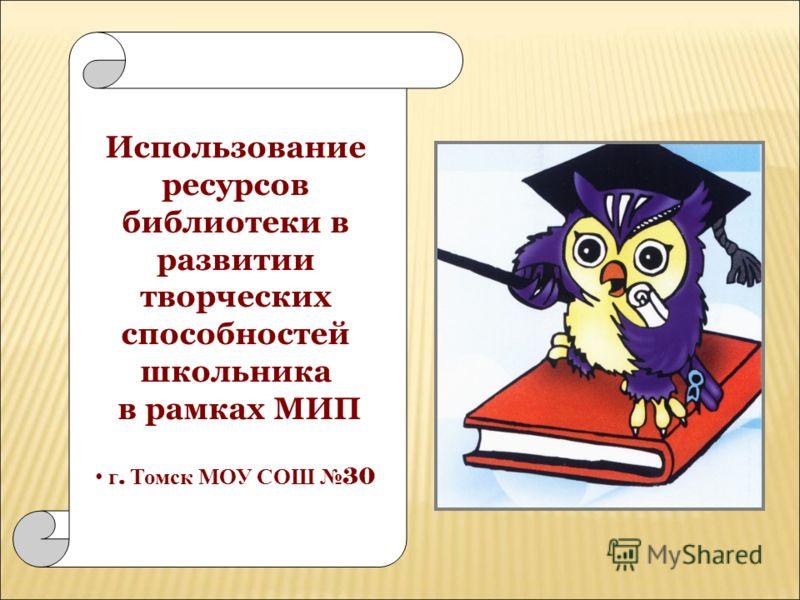 Использование ресурсов библиотеки в развитии творческих способностей школьника в рамках МИП г. Т омск М ОУ С ОШ 30