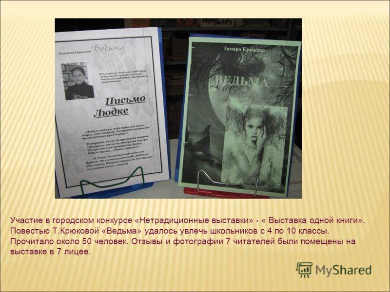Участие в городском конкурсе «Нетрадиционные выставки» - « Выставка одной книги». Повестью Т.Крюковой «Ведьма» удалось увлечь школьников с 4 по 10 классы. Прочитало около 50 человек. Отзывы и фотографии 7 читателей были помещены на выставке в 7 лицее