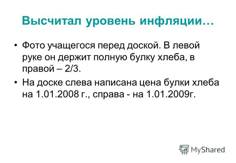 Высчитал уровень инфляции… Фото учащегося перед доской. В левой руке он держит полную булку хлеба, в правой – 2/3. На доске слева написана цена булки хлеба на 1.01.2008 г., справа - на 1.01.2009г.