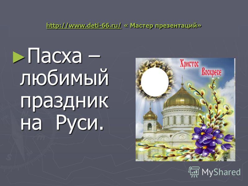 http://www.deti-66.ru/http://www.deti-66.ru/ « Мастер презентаций» http://www.deti-66.ru/ Пасха – любимый праздник на Руси. Пасха – любимый праздник на Руси.