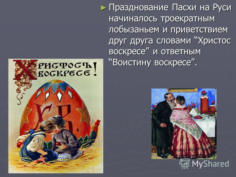 Празднование Пасхи на Руси начиналось троекратным лобызаньем и приветствием друг друга словами Христос воскресе и ответным Воистину воскресе. Празднование Пасхи на Руси начиналось троекратным лобызаньем и приветствием друг друга словами Христос воскр