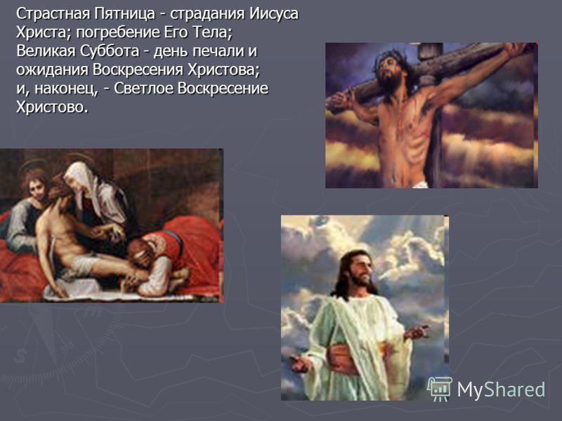 Страстная Пятница - страдания Иисуса Христа; погребение Его Тела; Великая Суббота - день печали и ожидания Воскресения Христова; и, наконец, - Светлое Воскресение Христово.