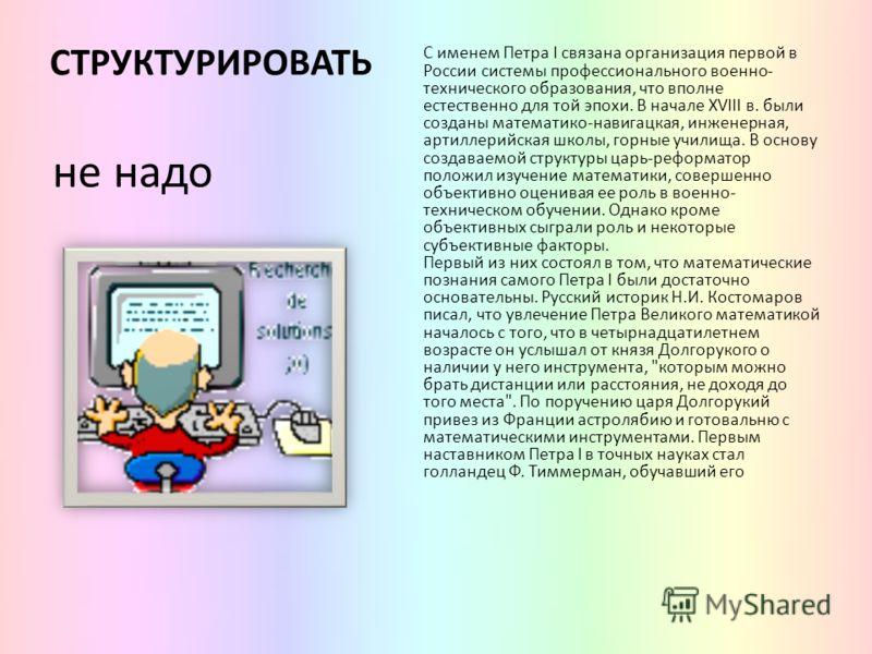 СТРУКТУРИРОВАТЬ С именем Петра I связана организация первой в России системы профессионального военно- технического образования, что вполне естественно для той эпохи. В начале XVIII в. были созданы математико-навигацкая, инженерная, артиллерийская шк