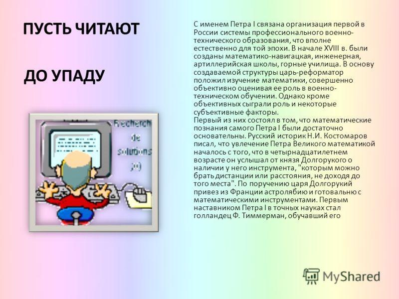 ПУСТЬ ЧИТАЮТ С именем Петра I связана организация первой в России системы профессионального военно- технического образования, что вполне естественно для той эпохи. В начале XVIII в. были созданы математико-навигацкая, инженерная, артиллерийская школы