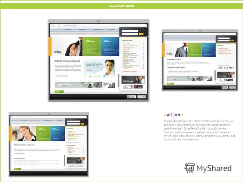 «all-job» Сервис All-job призван стать отправной точкой поиска вакансий для человека, решившего найти работу в сети Интернет. Дизайн сайта был разработан на основе опубликованного ранее пакета фирменного стиля. В основе: лаконичность, фирменные цвета