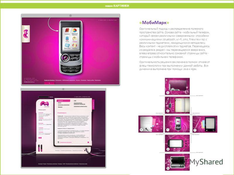 «МобиМарк» Оригинальный подход к распределению полезного пространства сайта. Основа сайта - мобильный телефон, который связан различными соверменными способами коммуникациями (bluetooth, wi-fi, sms, firewire и пр) с различными гаджетами, находящимися
