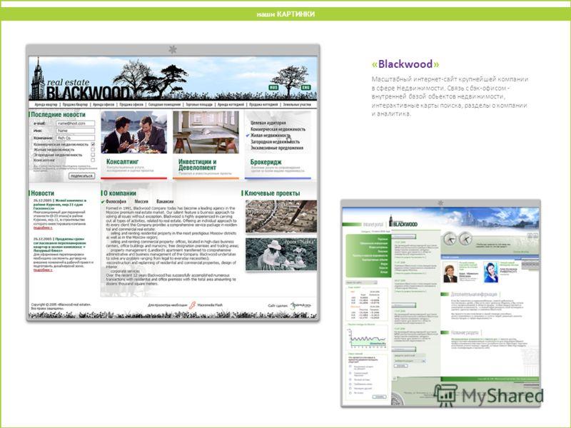 «Blackwood» Масштабный интернет-сайт крупнейшей компании в сфере Недвижимости. Связь с бэк-офисом - внутренней базой обьектов недвижимости, интерактивные карты поиска, разделы о компании и аналитика. наши КАРТИНКИ