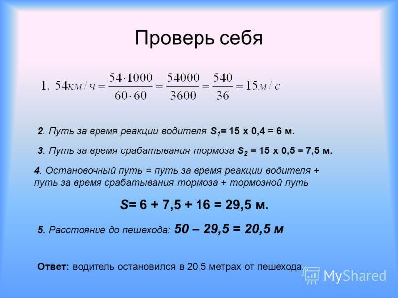 Проверь себя 2. Путь за время реакции водителя S 1 = 15 х 0,4 = 6 м. 3. Путь за время срабатывания тормоза S 2 = 15 х 0,5 = 7,5 м. 4. Остановочный путь = путь за время реакции водителя + путь за время срабатывания тормоза + тормозной путь S= 6 + 7,5
