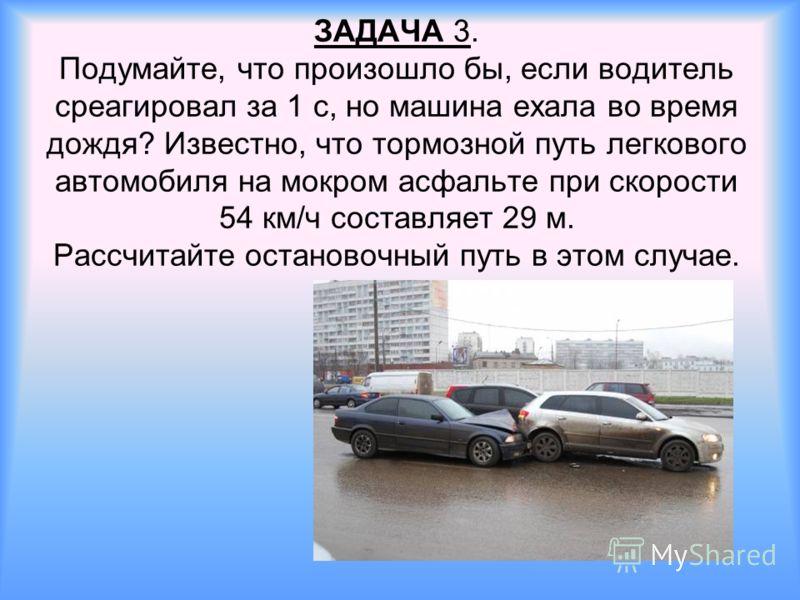 ЗАДАЧА 3. Подумайте, что произошло бы, если водитель среагировал за 1 с, но машина ехала во время дождя? Известно, что тормозной путь легкового автомобиля на мокром асфальте при скорости 54 км/ч составляет 29 м. Рассчитайте остановочный путь в этом с