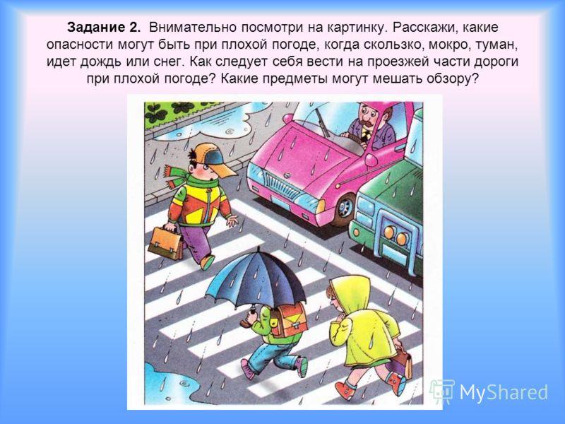 Задание 2. Внимательно посмотри на картинку. Расскажи, какие опасности могут быть при плохой погоде, когда скользко, мокро, туман, идет дождь или снег. Как следует себя вести на проезжей части дороги при плохой погоде? Какие предметы могут мешать обз