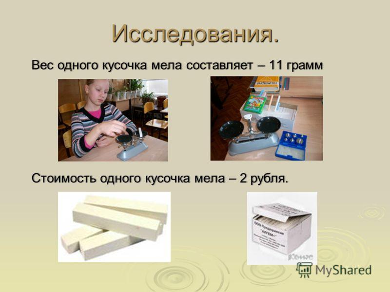 Исследования. Вес одного кусочка мела составляет – 11 граммВес одного кусочка мела составляет – 11 грамм Стоимость одного кусочка мела – 2 рубля.Стоимость одного кусочка мела – 2 рубля.