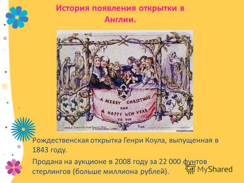 История появления открытки в Англии. Рождественская открытка Генри Коула, выпущенная в 1843 году. Продана на аукционе в 2008 году за 22 000 фунтов стерлингов (больше миллиона рублей).