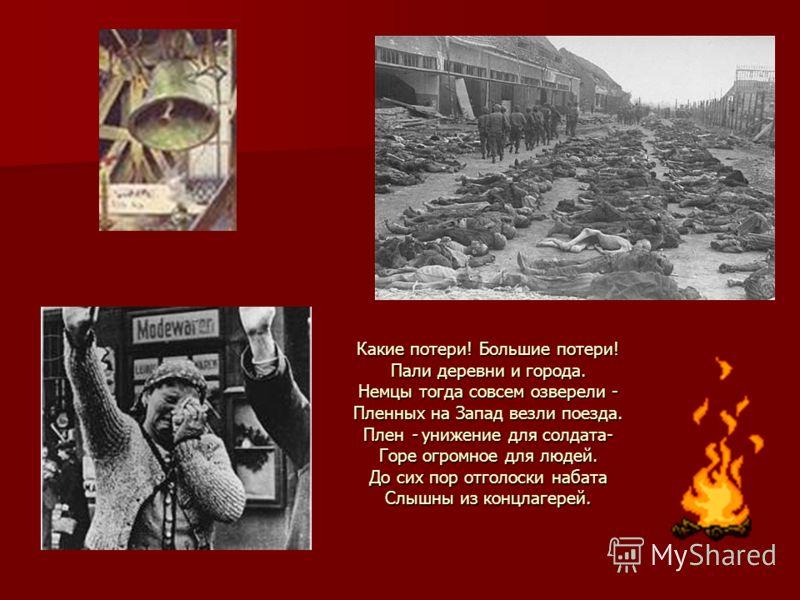 Какие потери! Большие потери! Пали деревни и города. Немцы тогда совсем озверели - Пленных на Запад везли поезда. Плен - унижение для солдата- Горе огромное для людей. До сих пор отголоски набата Слышны из концлагерей.