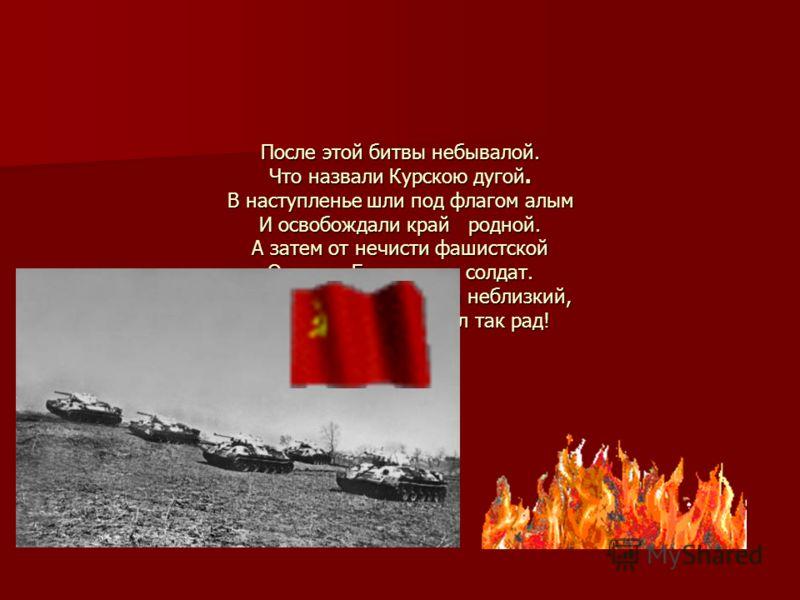 После этой битвы небывалой. Что назвали Курскою дугой. В наступленье шли под флагом алым И освобождали край родной. А затем от нечисти фашистской Оградил Европу наш солдат. Путь к Победе был такой неблизкий, Но Победе каждый был так рад!