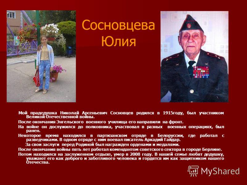Сосновцева Юлия Мой прадедушка Николай Арсеньевич Сосновцев родился в 1915году, был участником Великой Отечественной войны. После окончания Энгельского военного училища его направили на фронт. На войне он дослужился до полковника, участвовал в разных