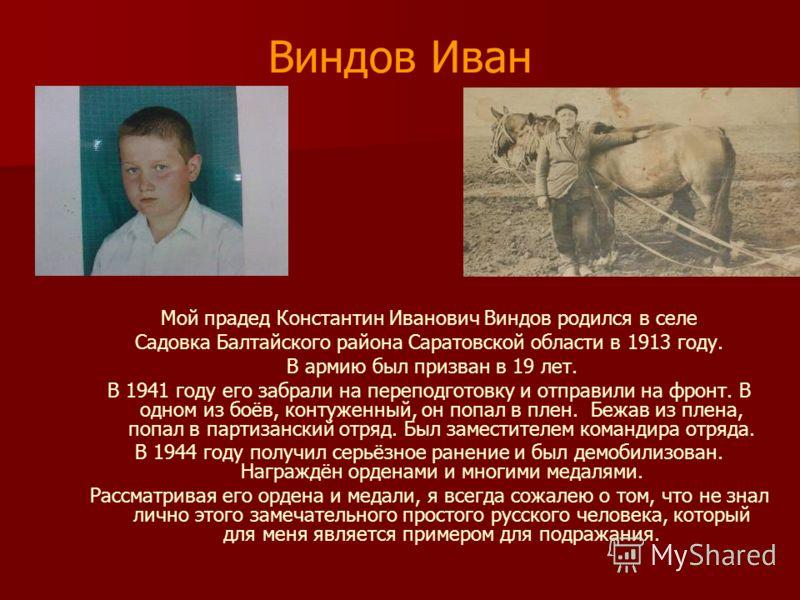 Виндов Иван Мой прадед Константин Иванович Виндов родился в селе Садовка Балтайского района Саратовской области в 1913 году. В армию был призван в 19 лет. В 1941 году его забрали на переподготовку и отправили на фронт. В одном из боёв, контуженный, о