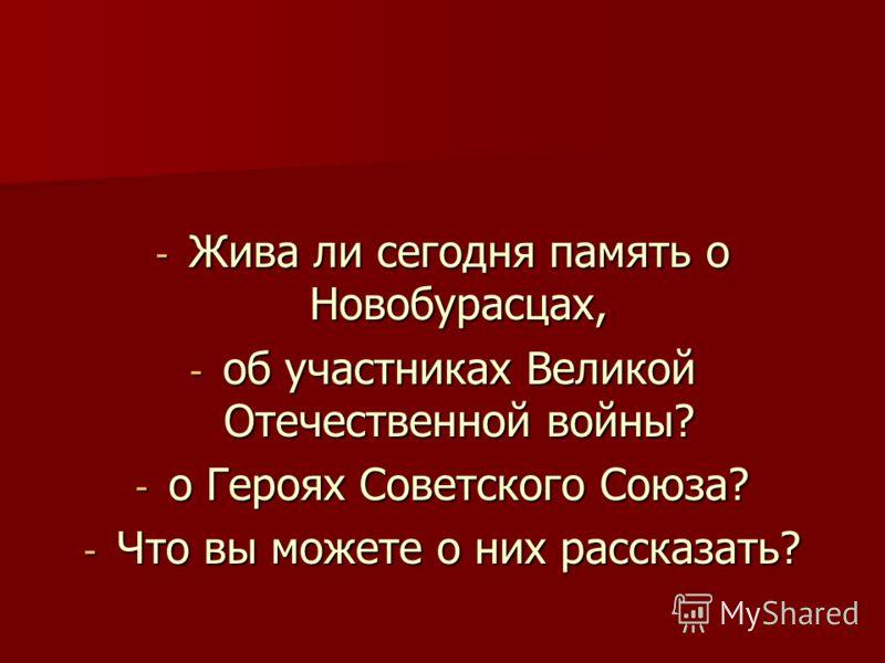 - Жива ли сегодня память о Новобурасцах, - об участниках Великой Отечественной войны? - о Героях Советского Союза? - Что вы можете о них рассказать?