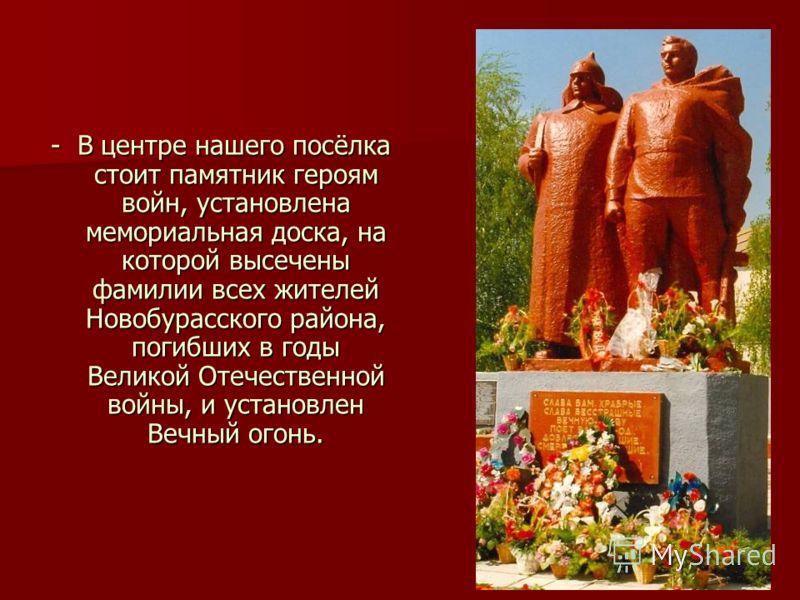 - В центре нашего посёлка стоит памятник героям войн, установлена мемориальная доска, на которой высечены фамилии всех жителей Новобурасского района, погибших в годы Великой Отечественной войны, и установлен Вечный огонь.