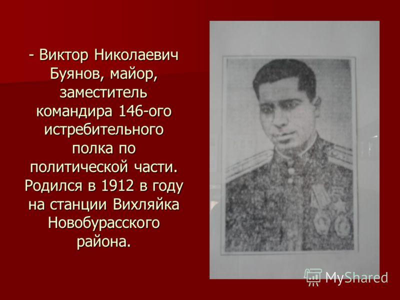 - Виктор Николаевич Буянов, майор, заместитель командира 146-ого истребительного полка по политической части. Родился в 1912 в году на станции Вихляйка Новобурасского района.