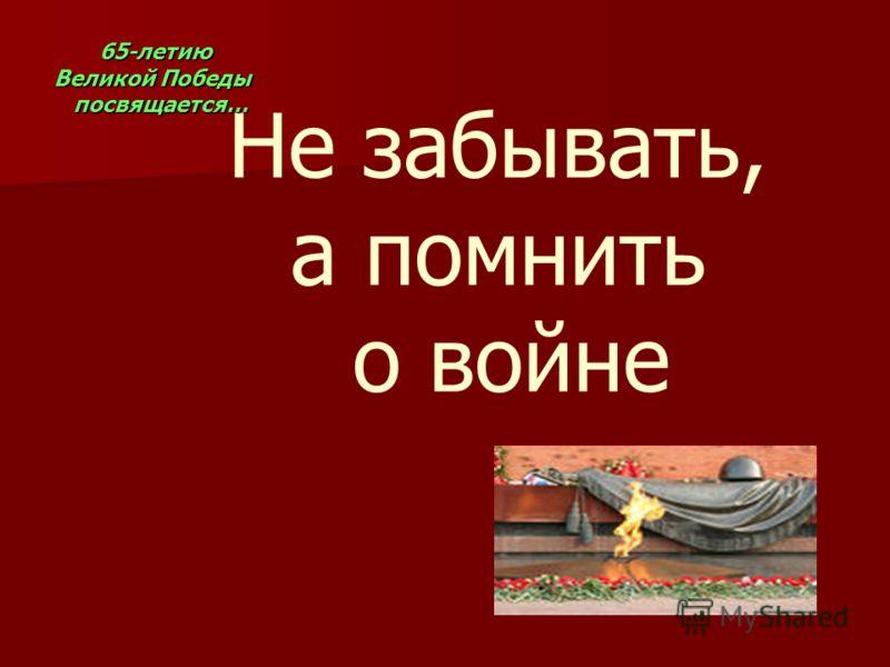 Не забывать, а помнить о войне 65-летию Великой Победы 65-летию Великой Победы посвящается… посвящается…
