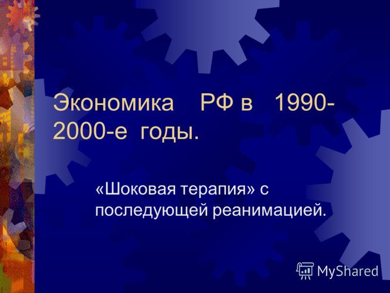 Экономика РФ в 1990- 2000-е годы. «Шоковая терапия» с последующей реанимацией.