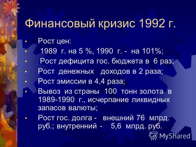 Финансовый кризис 1992 г. Рост цен: 1989 г. на 5 %, 1990 г. - на 101%; Рост дефицита гос. бюджета в 6 раз; Рост денежных доходов в 2 раза; Рост эмиссии в 4,4 раза; Вывоз из страны 100 тонн золота в 1989-1990 г., исчерпание ликвидных запасов валюты; Р