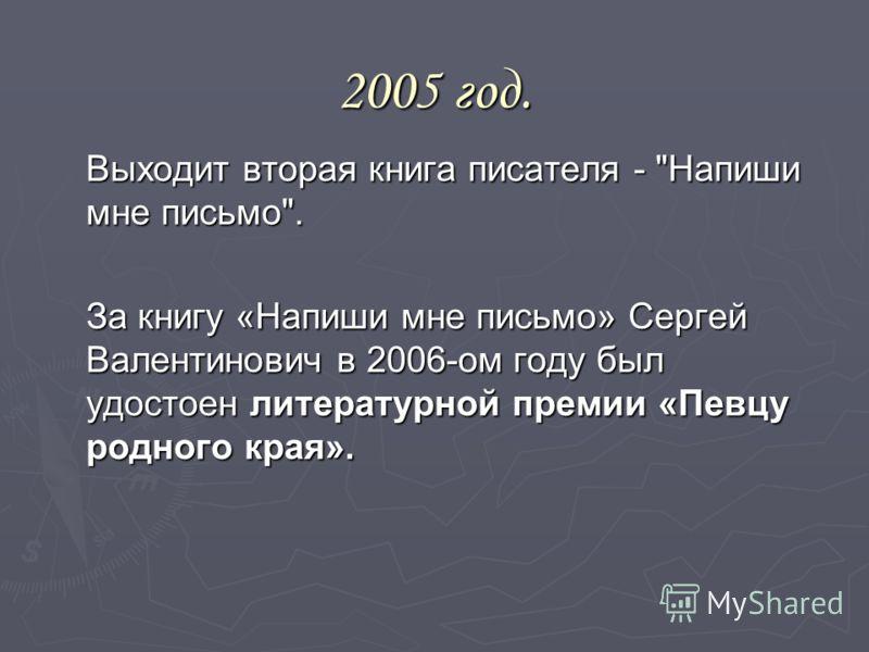 2005 год. Выходит вторая книга писателя - Напиши мне письмо. За книгу «Напиши мне письмо» Сергей Валентинович в 2006-ом году был удостоен литературной премии «Певцу родного края».