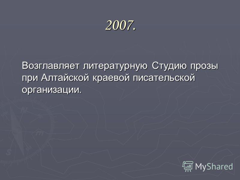 2007. Возглавляет литературную Студию прозы при Алтайской краевой писательской организации.