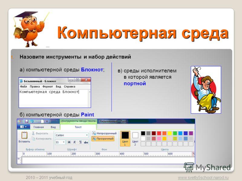 www.svetly5school.narod.ru 2010 – 2011 учебный год Компьютерная среда 1. Назовите инструменты и набор действий а) компьютерной среды Блокнот; б) компьютерной среды Paint в) среды исполнителем в которой является портной