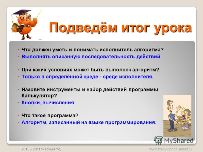 www.svetly5school.narod.ru 2010 – 2011 учебный год Подведём итог урока Что должен уметь и понимать исполнитель алгоритма? Выполнять описанную последовательность действий. При каких условиях может быть выполнен алгоритм? Только в определённой среде -