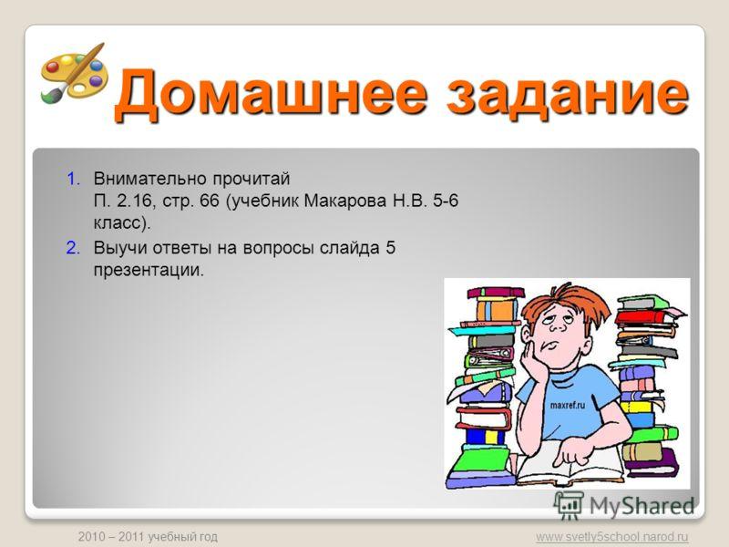 www.svetly5school.narod.ru 2010 – 2011 учебный год Домашнее задание 1.Внимательно прочитай П. 2.16, стр. 66 (учебник Макарова Н.В. 5-6 класс). 2.Выучи ответы на вопросы слайда 5 презентации.