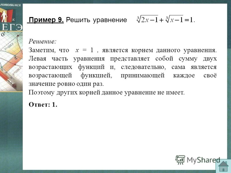 Пример 9. Решить уравнение Решение: Заметим, что х = 1, является корнем данного уравнения. Левая часть уравнения представляет собой сумму двух возрастающих функций и, следовательно, сама является возрастающей функцией, принимающей каждое своё значени