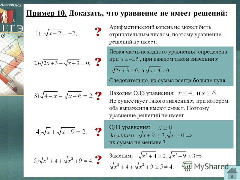 Пример 10. Доказать, что уравнение не имеет решений: Арифметический корень не может быть отрицательным числом, поэтому уравнение решений не имеет. Левая часть исходного уравнения определена при, при каждом таком значении х Следовательно, их сумма все