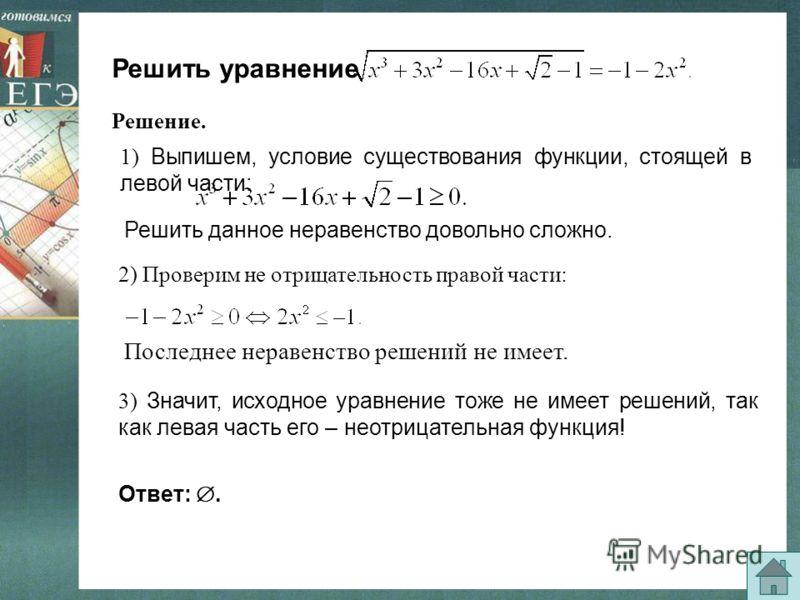 Решить уравнение 1) Выпишем, условие существования функции, стоящей в левой части: Решить данное неравенство довольно сложно. 3) Значит, исходное уравнение тоже не имеет решений, так как левая часть его – неотрицательная функция! Ответ:. Решение. 2)