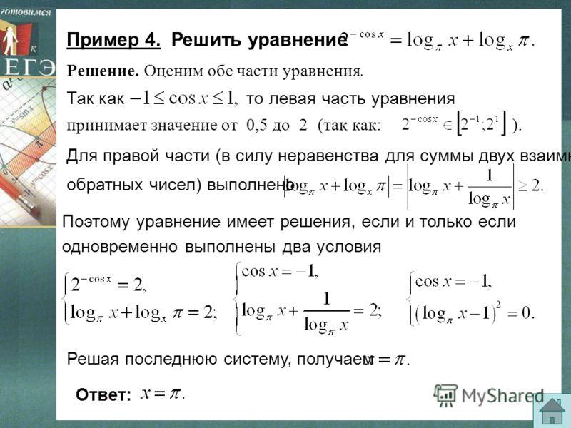 (так как: ). Пример 4. Решить уравнение Так както левая часть уравнения Для правой части (в силу неравенства для суммы двух взаимно обратных чисел) выполнено Поэтому уравнение имеет решения, если и только если одновременно выполнены два условия Решая