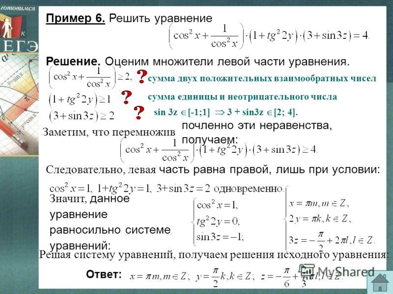 Пример 6. Решить уравнение Решение. Оценим множители левой части уравнения. почленно эти неравенства, получаем: Следовательно, левая часть равна правой, лишь при условии: Значит, данное уравнение равносильно системе уравнений: Решая систему уравнений