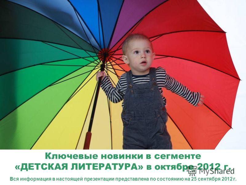 Ключевые новинки в сегменте «ДЕТСКАЯ ЛИТЕРАТУРА» в октябре 2012 г. Вся информация в настоящей презентации представлена по состоянию на 25 сентября 2012 г.