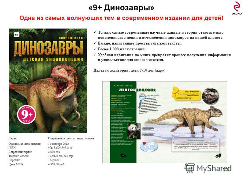 «9+ Динозавры» Одна из самых волнующих тем в современном издании для детей! 21 Только самые современные научные данные и теории относительно появления, эволюции и исчезновения динозавров на нашей планете. Емкие, написанные простым языком тексты. Боле