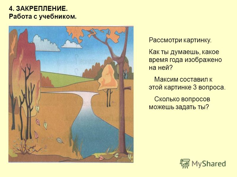 4. ЗАКРЕПЛЕНИЕ. Работа с учебником. Рассмотри картинку. Как ты думаешь, какое время года изображено на ней? Максим составил к этой картинке 3 вопроса. Сколько вопросов можешь задать ты?