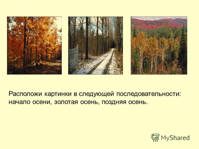 Расположи картинки в следующей последовательности: начало осени, золотая осень, поздняя осень.
