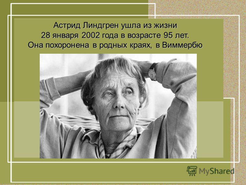 Астрид Линдгрен ушла из жизни 28 января 2002 года в возрасте 95 лет. Она похоронена в родных краях, в Виммербю