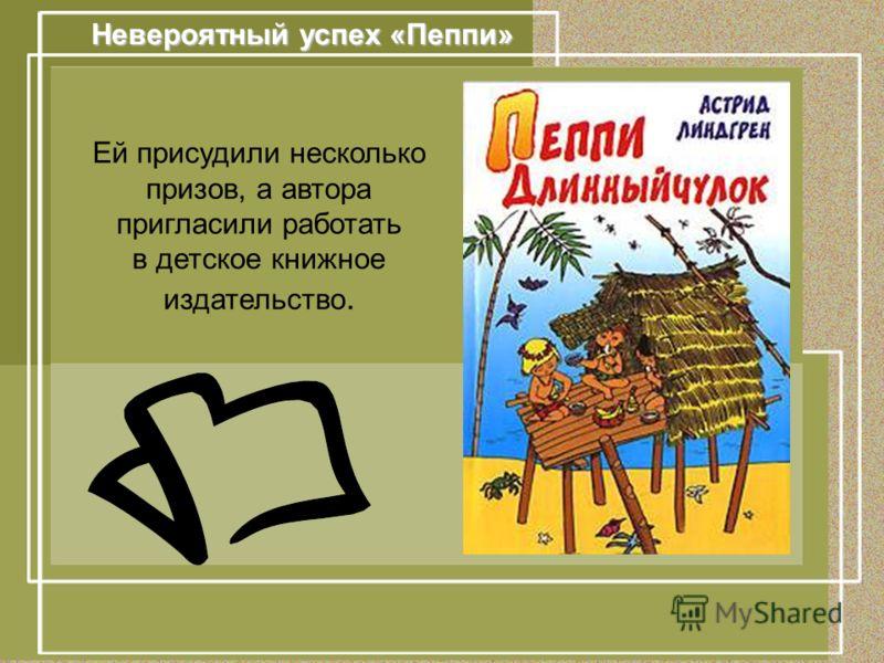 Невероятный успех «Пеппи» Ей присудили несколько призов, а автора пригласили работать в детское книжное издательство.