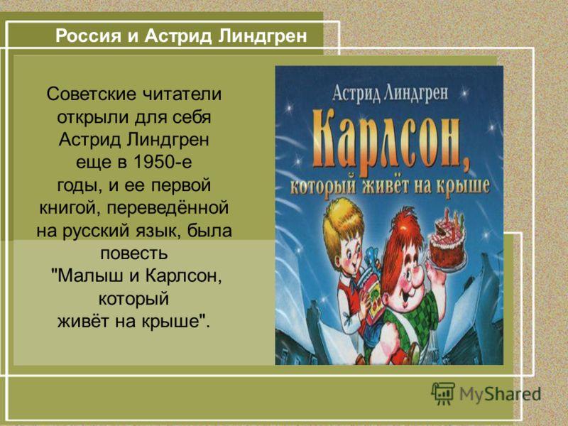 Россия и Астрид Линдгрен Советские читатели открыли для себя Астрид Линдгрен еще в 1950-е годы, и ее первой книгой, переведённой на русский язык, была повесть Малыш и Карлсон, который живёт на крыше.